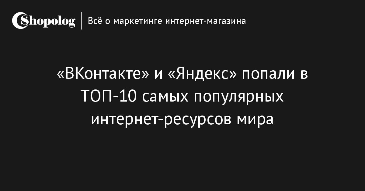 3879ffd8e59 «ВКонтакте» и «Яндекс» попали в ТОП-10 самых популярных интернет-ресурсов  мира    Shopolog.ru