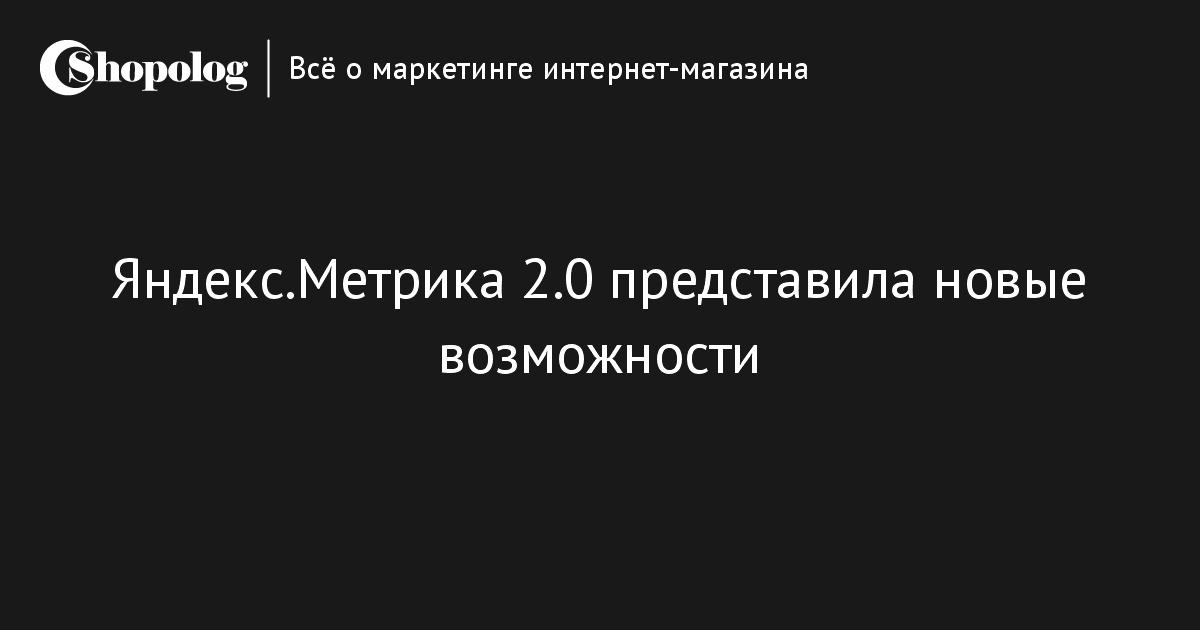 Яндекс.Метрика 2.0 представила новые возможности    Shopolog.ru dc9c20fc9e1