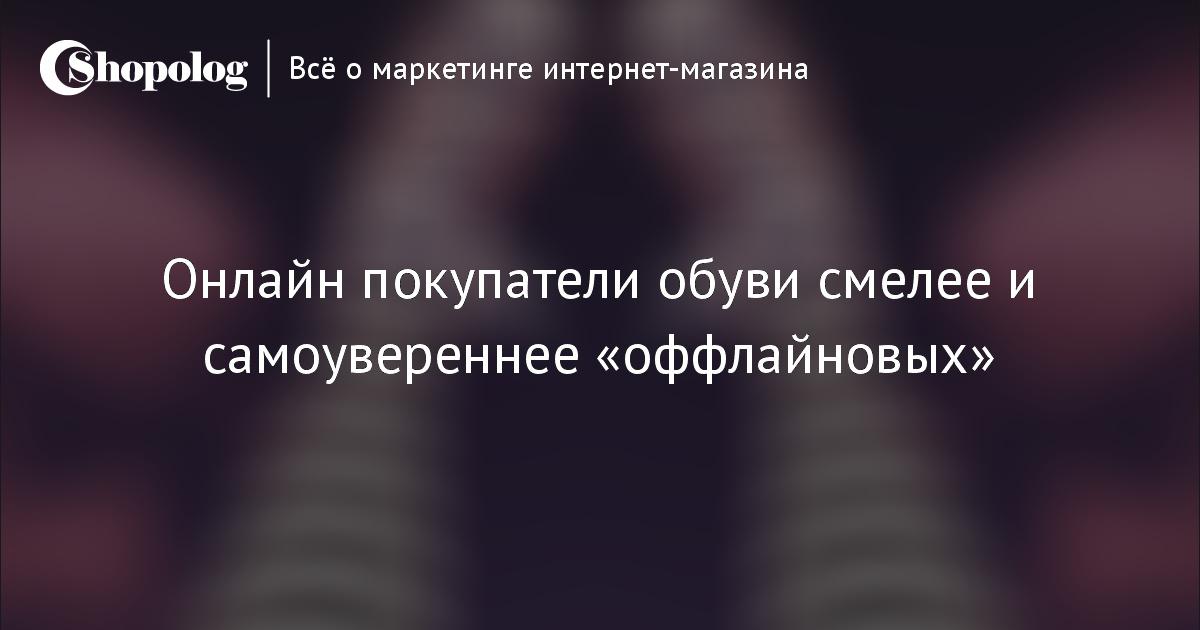 Онлайн покупатели обуви смелее и самоувереннее «оффлайновых»    Shopolog.ru 32f17388531
