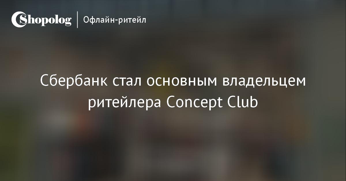 Сбербанк стал основным владельцем ритейлера Concept Club    Shopolog.ru a48722afe09