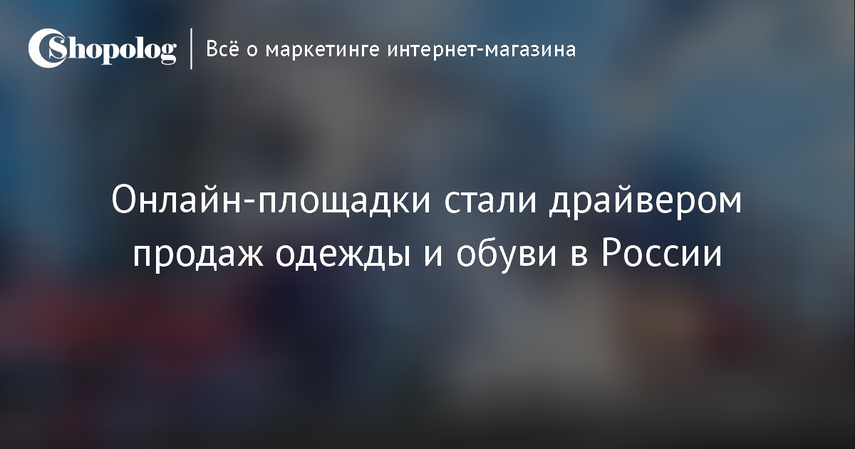 6b57aa099 Онлайн-площадки стали драйвером продаж одежды и обуви в России ::  Shopolog.ru