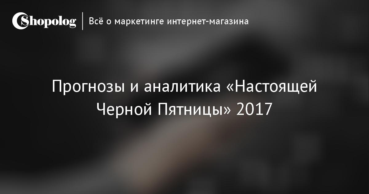 Прогнозы и аналитика «Настоящей Черной Пятницы» 2017