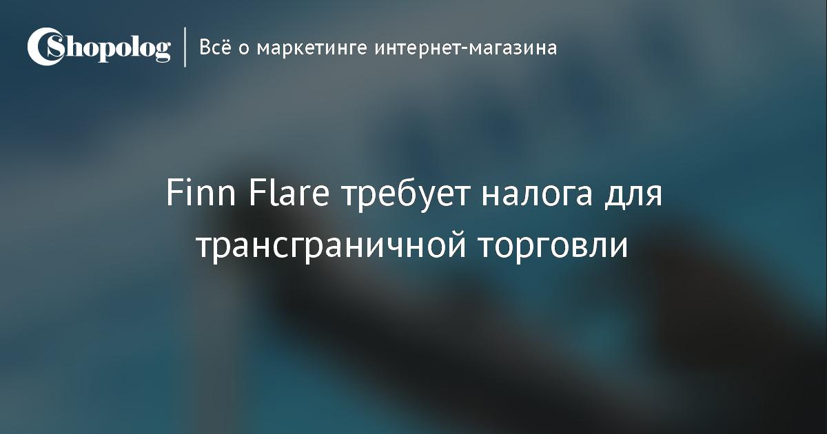 dc198efe536 Finn Flare требует налог для трансграничной торговли    Shopolog.ru