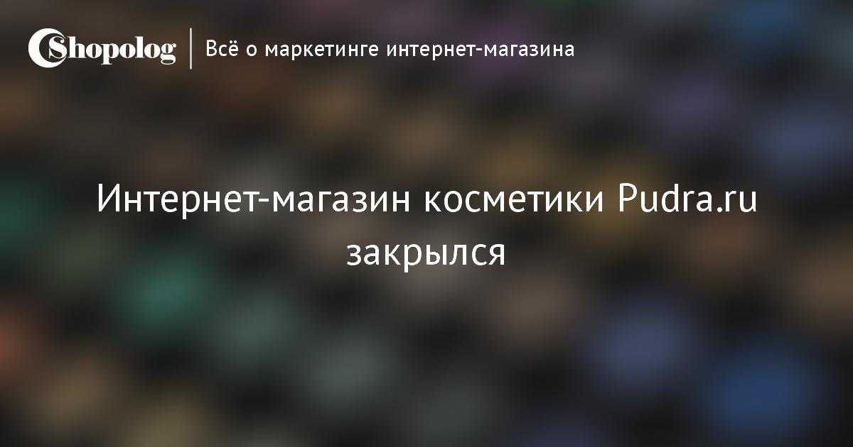 Интернет-магазин косметики Pudra.ru закрылся    Shopolog.ru 85c25e5d3c2